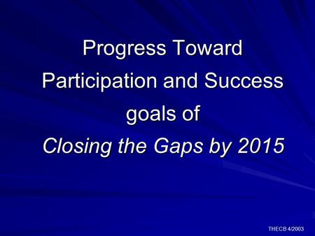 THECB 4/2003 Progress Toward Participation and Success goals of Closing the Gaps by 2015.