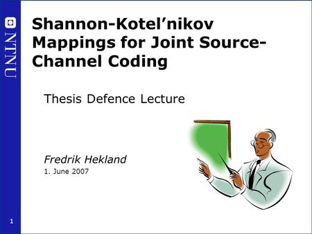1 Shannon-Kotel'nikov Mappings for Joint Source- Channel Coding Thesis Defence Lecture Fredrik Hekland 1. June 2007.