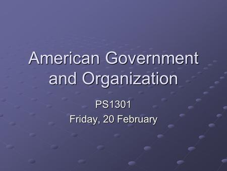 American Government and Organization PS1301 Friday, 20 February.