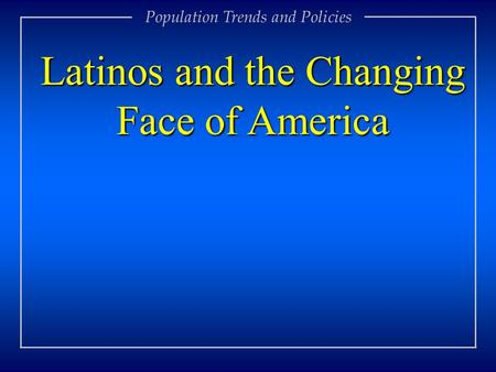 Population Trends and Policies Latinos and the Changing Face of America.