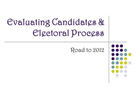 Evaluating Candidates & Electoral Process Road to 2012.