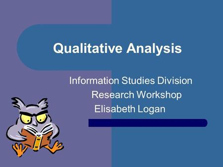 Qualitative Analysis Information Studies Division Research Workshop Elisabeth Logan.