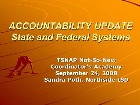 ACCOUNTABILITY UPDATE State and Federal Systems TSNAP Not-So-New Coordinator's Academy September 24, 2008 Sandra Poth, Northside ISD.