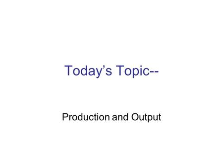 Today's Topic-- Production and Output. Into Outputs Firms Turn Inputs (Factors of Production)