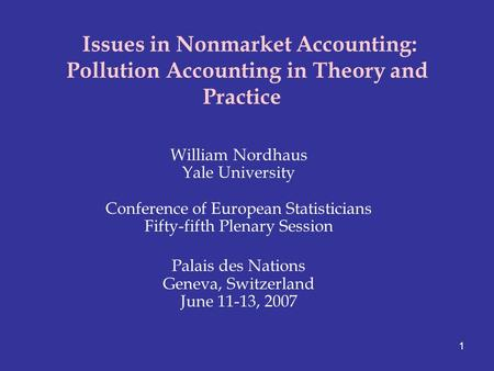 1 Issues in Nonmarket Accounting: Pollution Accounting in Theory and Practice William Nordhaus Yale University Conference of European Statisticians Fifty-fifth.