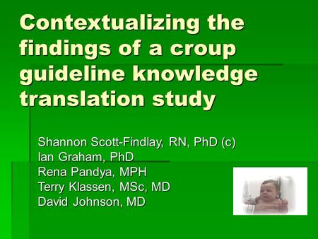 Contextualizing the findings of a croup guideline knowledge translation study Shannon Scott-Findlay, RN, PhD (c) Ian Graham, PhD Rena Pandya, MPH Terry.