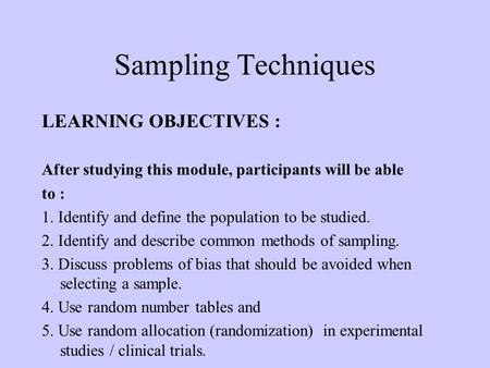 Sampling Techniques LEARNING OBJECTIVES : After studying this module, participants will be able to : 1. Identify and define the population to be studied.