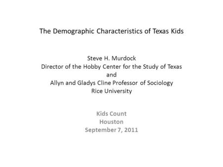 The Demographic Characteristics of Texas Kids Steve H. Murdock Director of the Hobby Center for the Study of Texas and Allyn and Gladys Cline Professor.
