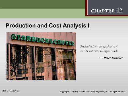 Production and Cost Analysis I 12 Production and Cost Analysis I Production is not the application of tools to materials, but logic to work. — Peter Drucker.