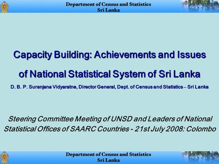 Capacity Building: Achievements and Issues of National Statistical System of Sri Lanka D. B. P. Suranjana Vidyaratne, Director General, Dept. of Census.