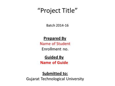 """Project Title"" Batch 2014-16 Prepared By Name of Student Enrollment no. Guided By Name of Guide Submitted to: Gujarat Technological University."