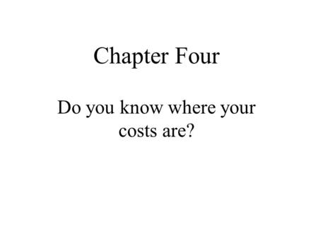 "Chapter Four Do you know where your costs are?. Cost Quotes ""Costs are always higher than expected, even when they are expected to fall. They require."