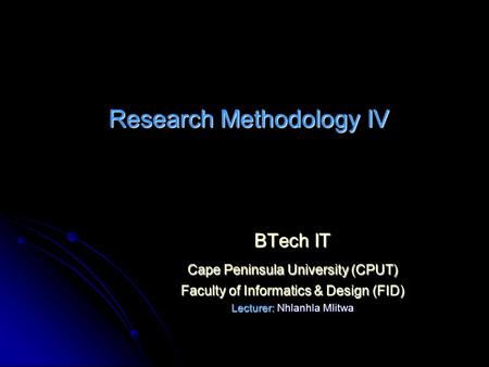 Research Methodology IV BTech IT Cape Peninsula University (CPUT) Faculty of Informatics & Design (FID) Lecturer: Nhlanhla Mlitwa.