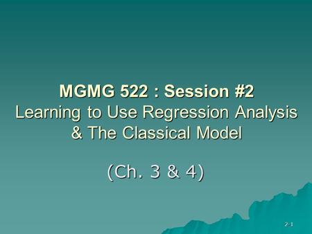 2-1 MGMG 522 : Session #2 Learning to Use Regression Analysis & The Classical Model (Ch. 3 & 4)