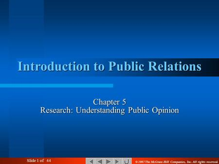 Slide 1 of 44 Introduction to Public Relations Chapter 5 Research: Understanding Public Opinion © 2007 The McGraw-Hill Companies, Inc. All rights reserved.
