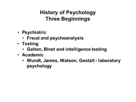 History of Psychology Three Beginnings Psychiatric Freud and psychoanalysis Testing Galton, Binet and intelligence testing Academic Wundt, James, Watson,