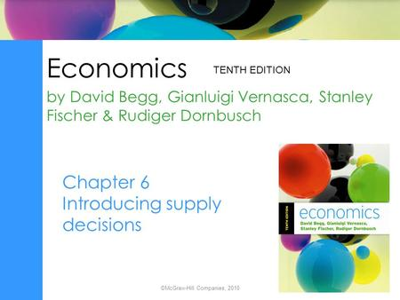 Economics by David Begg, Gianluigi Vernasca, Stanley Fischer & Rudiger Dornbusch TENTH EDITION ©McGraw-Hill Companies, 2010 Chapter 6 Introducing supply.