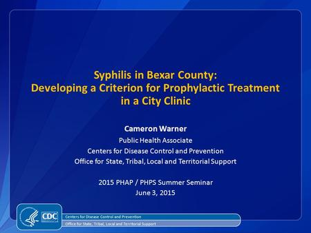 Syphilis in Bexar County: Developing a Criterion for Prophylactic Treatment in a City Clinic Cameron Warner Public Health Associate Centers for Disease.