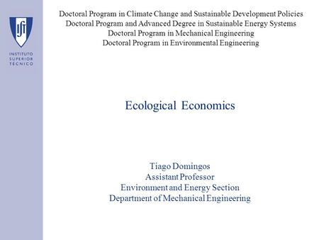 Ecological Economics Tiago Domingos Assistant Professor Environment and Energy Section Department of Mechanical Engineering Doctoral Program in Climate.
