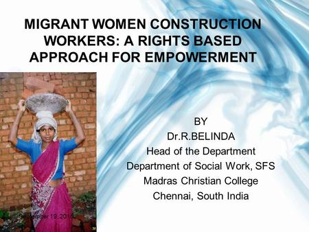 MIGRANT WOMEN CONSTRUCTION WORKERS: A RIGHTS BASED APPROACH FOR EMPOWERMENT BY Dr.R.BELINDA Head of the Department Department of Social Work, SFS Madras.