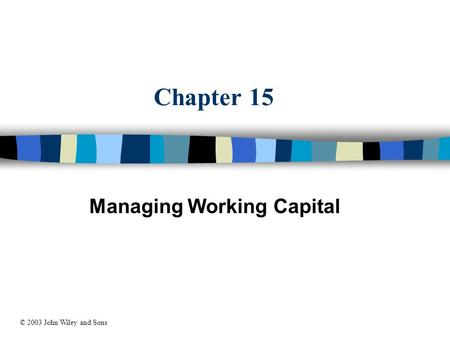 Chapter 15 Managing Working Capital © 2003 John Wiley and Sons.