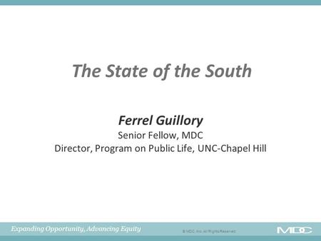Expanding Opportunity, Advancing Equity © MDC, Inc. All Rights Reserved The State of the South Ferrel Guillory Senior Fellow, MDC Director, Program on.