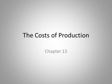 The Costs of Production Chapter 13. In this chapter, look for the answers to these questions: What are the various costs, and how are they related to.