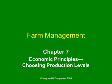 © Mcgraw-Hill Companies, 2008 Farm Management Chapter 7 Economic Principles— Choosing Production Levels.