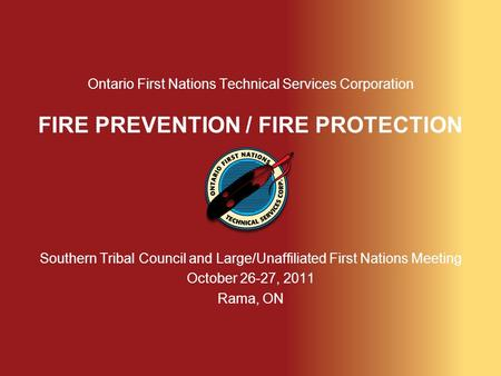 Ontario First Nations Technical Services Corporation FIRE PREVENTION / FIRE PROTECTION Southern Tribal Council and Large/Unaffiliated First Nations Meeting.