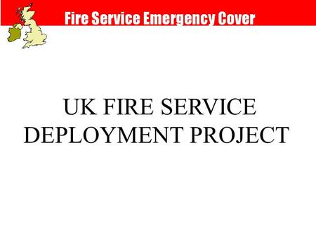 UK FIRE SERVICE DEPLOYMENT PROJECT. Fire Cover Review The new arrangements: l Take account of life-safety measures l Are risk-based l Use flexible response.