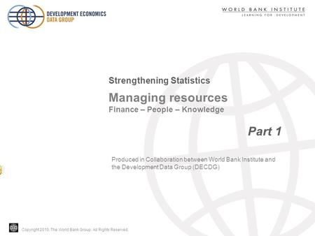 Copyright 2010, The World Bank Group. All Rights Reserved. Managing resources Finance – People – Knowledge Part 1 Strengthening Statistics Produced in.