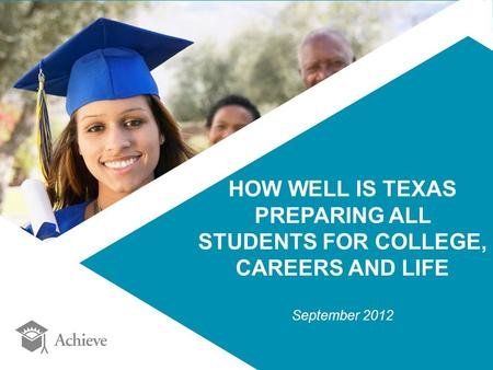 HOW WELL IS TEXAS PREPARING ALL STUDENTS FOR COLLEGE, CAREERS AND LIFE September 2012.