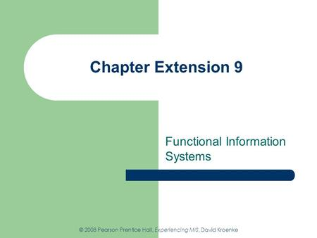 Chapter Extension 9 Functional Information Systems © 2008 Pearson Prentice Hall, Experiencing MIS, David Kroenke.
