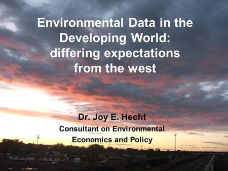 Environmental Data in the Developing World: differing expectations from the west Dr. Joy E. Hecht Consultant on Environmental Economics and Policy.