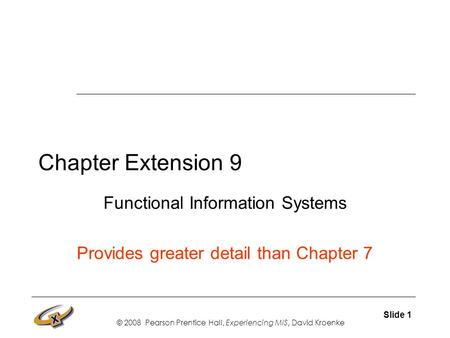 © 2008 Pearson Prentice Hall, Experiencing MIS, David Kroenke Slide 1 Chapter Extension 9 Functional Information Systems Provides greater detail than Chapter.