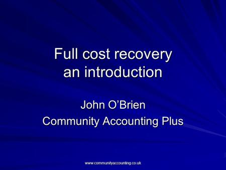 Www.communityaccounting.co.uk Full cost recovery an introduction John O'Brien Community Accounting Plus.