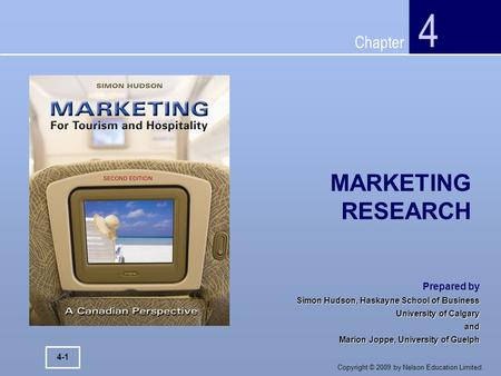 Chapter Copyright © 2009 by Nelson Education Limited. MARKETING RESEARCH 4 4-1 Prepared by Simon Hudson, Haskayne School of Business University of Calgary.