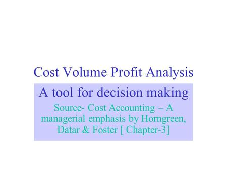 Cost Volume Profit Analysis A tool for decision making Source- Cost Accounting – A managerial emphasis by Horngreen, Datar & Foster [ Chapter-3]