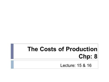 The Costs of Production Chp: 8 Lecture: 15 & 16. Economic Costs  Equal to opportunity costs  Explicit + implicit costs  Explicit costs  Monetary payments.