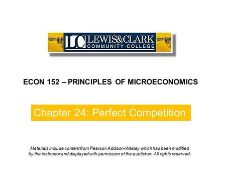 Chapter 24: Perfect Competition ECON 152 – PRINCIPLES OF MICROECONOMICS Materials include content from Pearson Addison-Wesley which has been modified by.