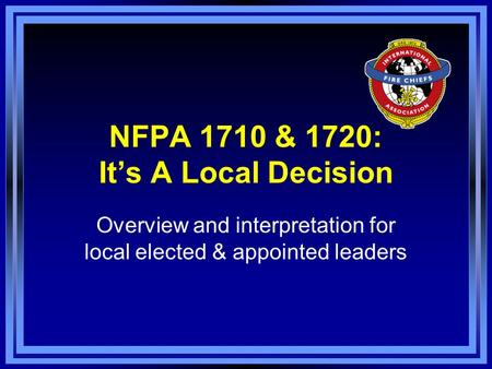 NFPA 1710 & 1720: It's A Local Decision Overview and interpretation for local elected & appointed leaders.