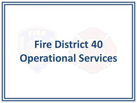 Fire District 40 Operational Services. Operational Service Plan The fire contract between Fire District 40 and the City of Renton states: – The level.