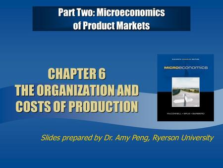 Slides prepared by Dr. Amy Peng, Ryerson University CHAPTER 6 THE ORGANIZATION AND COSTS OF PRODUCTION Part Two: Microeconomics of Product Markets.