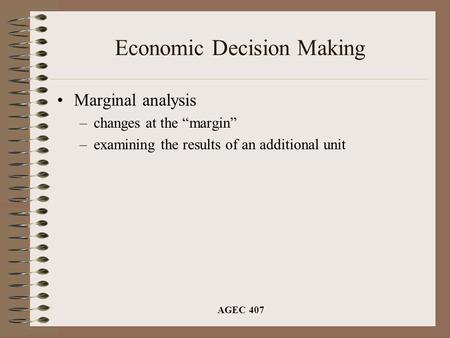 "AGEC 407 Economic Decision Making Marginal analysis –changes at the ""margin"" –examining the results of an additional unit."