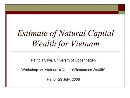 "Estimate of Natural Capital Wealth for Vietnam Patricia Silva, University of Copenhagen Workshop on ""Vietnam's Natural Resources Wealth"" Hanoi, 29 July,"