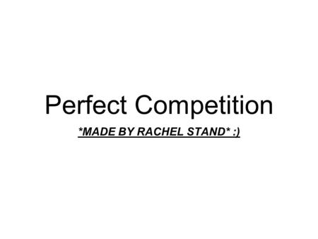 Perfect Competition *MADE BY RACHEL STAND* :). I. Perfect Competition: A Model A. Basic Definitions 1. Perfect Competition: a model of the market based.