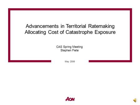 Advancements in Territorial Ratemaking Allocating Cost of Catastrophe Exposure May 2006 CAS Spring Meeting Stephen Fiete.