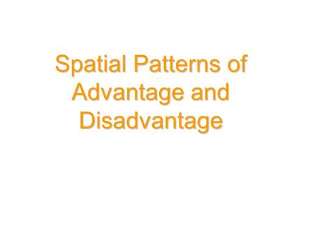 Spatial Patterns of Advantage and Disadvantage. Three common indicators of social advantage and disadvantage (or social inequality): - occupation - education.