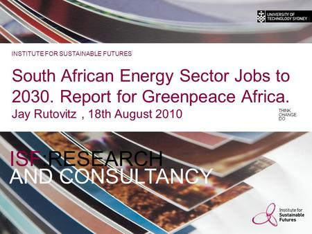 ISF:RESEARCH AND CONSULTANCY THINK. CHANGE. DO INSTITUTE FOR SUSTAINABLE FUTURES South African Energy Sector Jobs to 2030. Report for Greenpeace Africa.