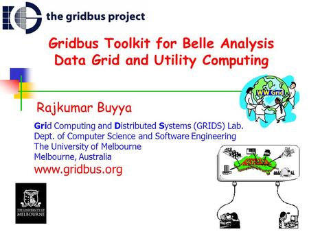 Gridbus Toolkit for Belle Analysis Data Grid and Utility Computing Rajkumar Buyya Grid Computing and Distributed Systems (GRIDS) Lab. Dept. of Computer.